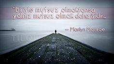 """""""Biriyle mutsuz olmaktansa yalnız mutsuz olmak daha iyidir.""""  — Marilyn Monroe"""