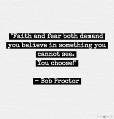 """Faith and fear both demand you believe in something you cannot see. You choose!"" - Bob Proctor"