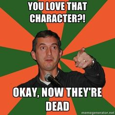 Yeen Bout Dat Life! Nuh jokes, you kills our favourite characters for fun. Good way to torture readers -_-
