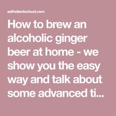 How to brew an alcoholic ginger beer at home - we show you the easy way and talk about some advanced tips as well.