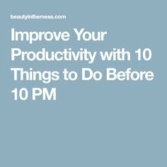 Improve Your Productivity with 10 Things to Do Before 10 PM