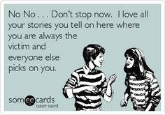 No No . . . Dont stop now. I love all your stories you tell on here where you are always the victim and everyone else picks on you.