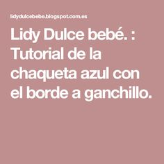 Lidy Dulce bebé. : Tutorial de la chaqueta azul con el borde a ganchillo. Dulce, Knitting, Torres, Coast Coats, Baby Shoes, Little Girl Clothing, Sweater Vests, Baby Blue, Tricot