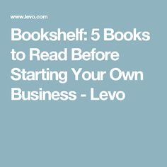Bookshelf: 5 Books to Read Before Starting Your Own Business - Levo