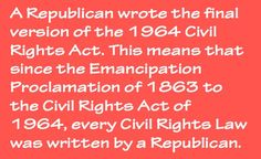 Republicans wrote every civil rights law in American history. // Well Libs/Dems...can you explain your refusal to stop your racism?