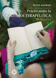 Practicando la escritura terapéutica : 79 ejercicios / Reyes Adorna Castro