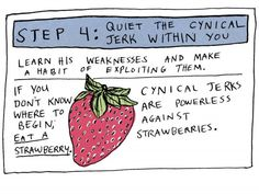 """""""Coming to terms with your happiness."""" Step 4: Quiet the Cynical Jerk Within You. Eat a strawberry."""