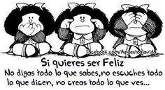 Mafalda comic strip: Si quieres ser Feliz (If you want to be happy) No digas todo lo que sabes (Don't say everything you know), No escuchas todo lo que dicen (Don't listen to everything they say), no creas todo lo que ves (Don't believe everything you see)