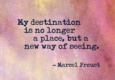My destination is no longer a place, but a new way of seeing. -- Marcel Proust