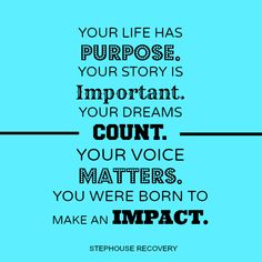 Your life has a purpose. Your story is important. Your dreams count. Your voice matters. You were born to make an impact.