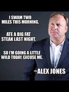 """I swam two miles this morning ate a big fat steak last night so I'm going a little wild today excuse me."" Alex Jones [15362048]"
