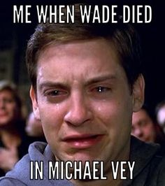Me when Wade died... Why did Wade have to die!!