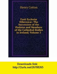 Fasti Ecclesiæ Hibernicæ The Succession of the Prelates and Members of the Cathedral Bodies in Ireland, Volume 3 Henry Cotton ,   ,  , ASIN: B0069PSU5W , tutorials , pdf , ebook , torrent , downloads , rapidshare , filesonic , hotfile , megaupload , fileserve