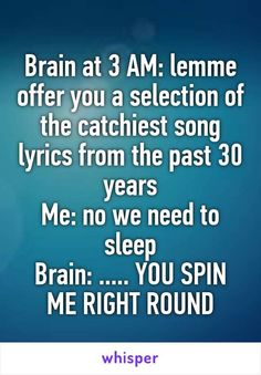 Brain at 3 AM: lemme offer you a selection of the catchiest song lyrics from the past 30 years Me: no we need to sleep Brain: . YOU SPIN ME RIGHT ROUND<---I hear that at work, lol. Boxe Fight, Just In Case, Just For You, This Is Me, Spin Me Right Round, Funny Quotes, Funny Memes, Hilarious Jokes, Funny Gifs