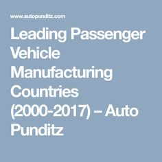 Leading Passenger Vehicle Manufacturing Countries (2000-2017) – Auto Punditz Heavy Truck, Automobile Industry, Commercial Vehicle, Motor Car, Countries, Articles, Car, Automobile