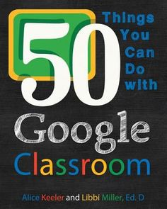 50 things you can do with Google classroom. (2015). by Alice Keeler & Libbi Miller.