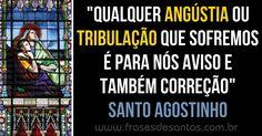 """""""Qualquer angústia ou tribulação que sofremos é para nós aviso e também correção."""" Santo Agostinho"""