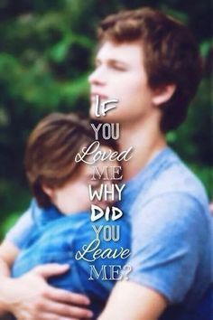 If you loved me, why did you leave me ? -The Fault In Our Stars