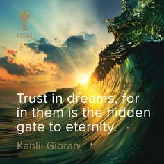 """Trust in dreams, for in them is the hidden gate to eternity."" -Kahlil Gibran Quote"