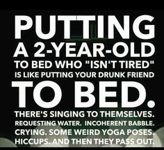 Putting a 2 - year-old to bed who isn't tired is like putting your drunk friend to bed... LOL!!!!!!