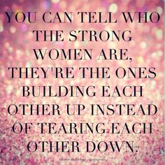 You can tell who the strong women are, they're the ones building other women up instead of tearing them down.