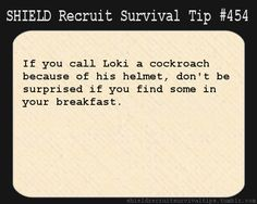 S.H.I.E.L.D. Recruit Survival Tip #454: If you call Loki a cockroach because of his helmet, don't be surprised if you find some in your breakfast.  [Submitted anonymously]