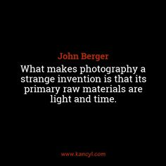 """What makes photography a strange invention is that its primary raw materials are light and time."", John Berger"