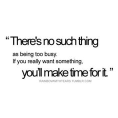 """""""There's no such thing as being too busy. If you really want something, you'll make time for it."""""""