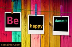 Be happy dammit. #Quote