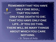 One soul, one life and one death. Quote from St Theresa of Avila Words Of Hope, Wise Words, Amazing Quotes, Best Quotes, St Theresa Of Avila, Prayers For Healing, Spiritual Teachers, Word Of God, Quotations