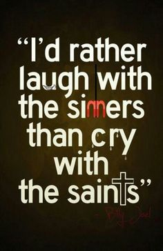 …the sinners are much more fun! - Billy Joel