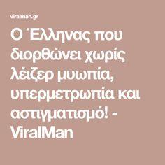 Ο Έλληνας που διορθώνει χωρίς λέιζερ μυωπία, υπερμετρωπία και αστιγματισμό! - ViralMan