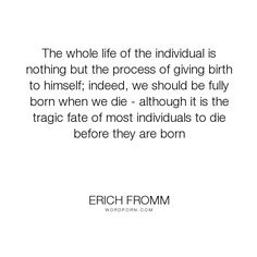 """Erich Fromm - """"The whole life of the individual is nothing but the process of giving birth to himself;..."""". death, birth, self-development"""
