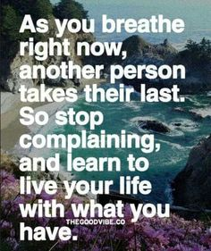 As you breathe right now, another person takes their last, so stop complaining and learn to live your life with what you have. STOP COMPLAINING! Quotable Quotes, True Quotes, Great Quotes, Quotes To Live By, Motivational Quotes, Funny Quotes, Inspirational Quotes, Yoga Quotes, Humor Quotes