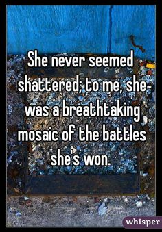 """She never seemed shattered; to me, she was a breathtaking mosaic of the battles she's won. """