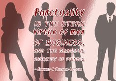 Punctuality is the stern virtue of men of business, and the graceful courtesy of princes