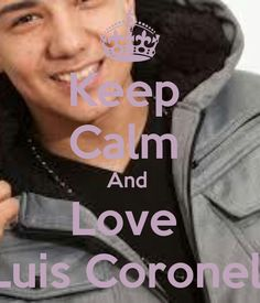 keep calm and love luis Coronel you are so cutie