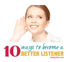 10 Ways to Become a Better Listener - Elisa Pulliam ~ Life Coach. Mentor. Speaker. Writer.