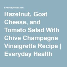 Hazelnut, Goat Cheese, and Tomato Salad With Chive Champagne Vinaigrette Recipe | Everyday Health