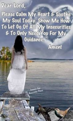 Lord, calm my heart and soothe my soul.  Show me how to let go of my insecurities and to only need You for my guidance. Amen..