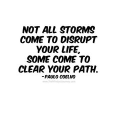 Not all storms come to disrupt your life, some come to clear your path. -Paulo Coehlo - The Mindset Journey Best Inspirational Quotes, Uplifting Quotes, Great Quotes, Positive Quotes, Motivational Quotes, Words Of Wisdom Quotes, Quotes About Strength, Encouragement Quotes, Quotes To Live By