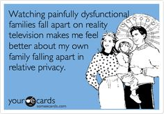 Funny Somewhat Topical Ecard: Watching painfully dysfunctional families fall apart on reality television makes me feel better about my own family falling apart in relative privacy. Best Ecards, Dysfunctional Family Quotes, Family Meme, Kids Tumblr, Funny Dog Memes, Funny Shit, Funny Stuff, Hilarious, Toxic Family