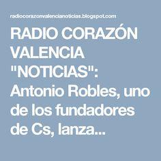 """RADIO CORAZÓN VALENCIA  """"NOTICIAS"""": Antonio Robles, uno de los fundadores de Cs, lanza..."""
