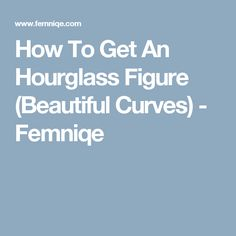 How To Get An Hourglass Figure (Beautiful Curves) - Femniqe