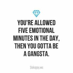You're allowed five emotional minutes a day, then you gotta be a gangsta