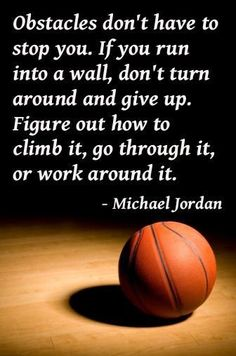 Get through it, get over it, get around it, but NEVER give up!