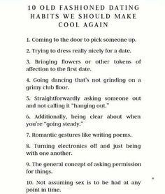 "10 Old Fashioned Dating Habits We Should Make Cool Again 1. Coming to the door to pick someone up. 2. Trying to dress really nicely for a date. 3. Bringing flowers or other tokens of affection to the first date. 4. Going dancing that's not grinding on a grimy club floor. 5. Straightforwardly asking someone out and not calling it ""hanging out."" 6. Additionally, being clear about when you're ""going steady."" 7. Romantic gestures like writing poems..."