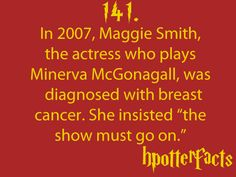 "Harry Potter Facts #141:    In 2007, Maggie Smith, the actress who plays Minerva McGonagall, was diagnosed with breast cancer.  She insisted ""the show must go on."""