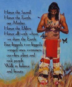 Honor the Sacred Honor the Earth our Mother Honor the Elders Honor all with whom we share the Earth Four-legged two legged winged ones swimmer crawlers plant and rock people Walk in balance and beauty...