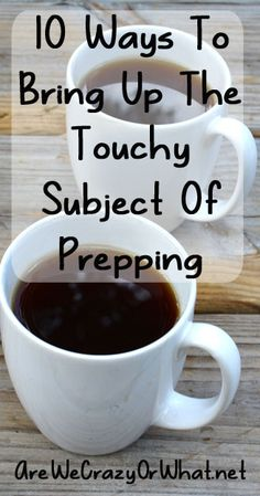 10 Ways To Bring Up The Touchy Subject Of Prepping~AreWeCrazyOrWhat.net